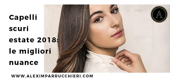 capelli scuri estate 2018